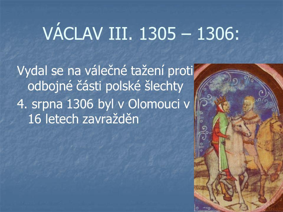VÁCLAV III. 1305 – 1306: Vydal se na válečné tažení proti odbojné části polské šlechty 4. srpna 1306 byl v Olomouci v 16 letech zavražděn