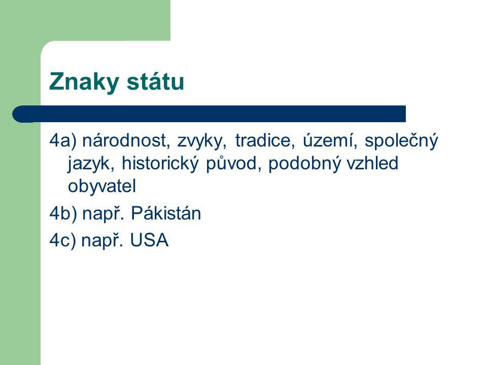 Znaky státu 4a) národnost, zvyky, tradice, území, společný jazyk, historický původ, podobný vzhled obyvatel 4b) např.