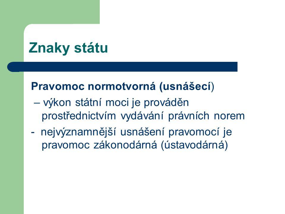 Znaky státu Pravomoc normotvorná (usnášecí) – výkon státní moci je prováděn prostřednictvím vydávání právních norem - nejvýznamnější usnášení pravomocí je pravomoc zákonodárná (ústavodárná)