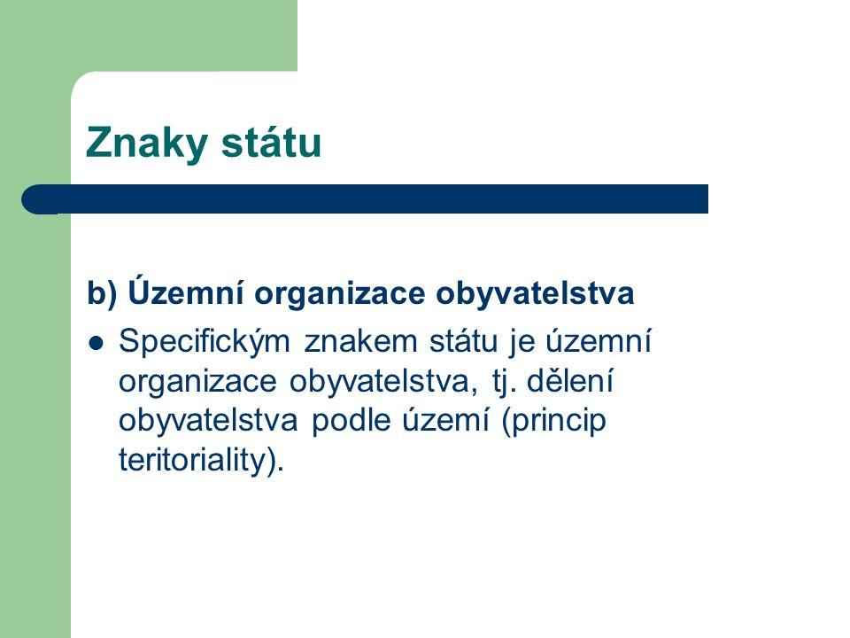 Znaky státu b) Územní organizace obyvatelstva Specifickým znakem státu je územní organizace obyvatelstva, tj.