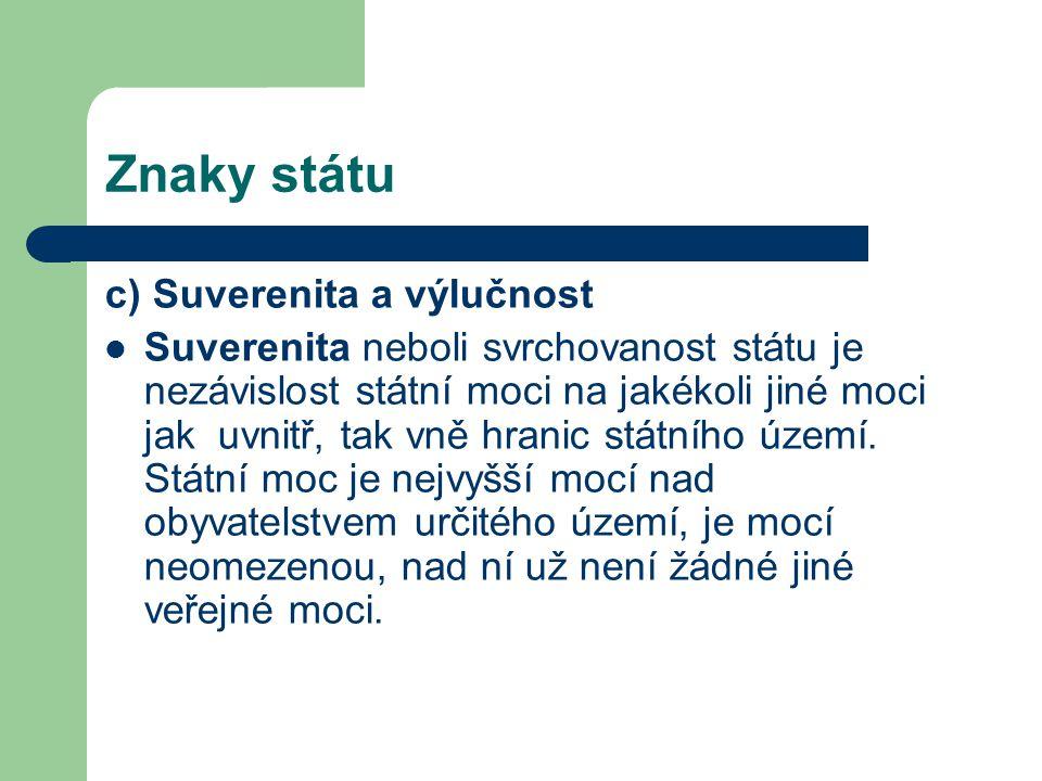 Znaky státu c) Suverenita a výlučnost Suverenita neboli svrchovanost státu je nezávislost státní moci na jakékoli jiné moci jak uvnitř, tak vně hranic státního území.