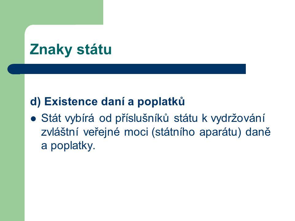 Znaky státu d) Existence daní a poplatků Stát vybírá od příslušníků státu k vydržování zvláštní veřejné moci (státního aparátu) daně a poplatky.