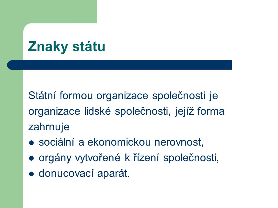 Znaky státu Státní formou organizace společnosti je organizace lidské společnosti, jejíž forma zahrnuje sociální a ekonomickou nerovnost, orgány vytvořené k řízení společnosti, donucovací aparát.
