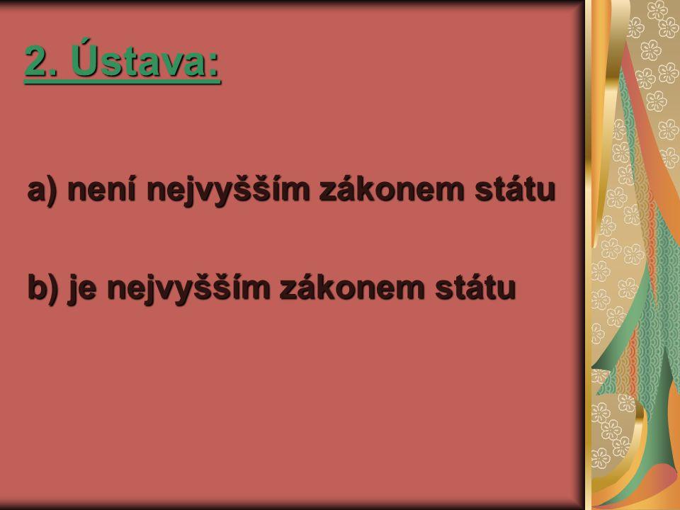 2. Ústava: a) není nejvyšším zákonem státu b) je nejvyšším zákonem státu