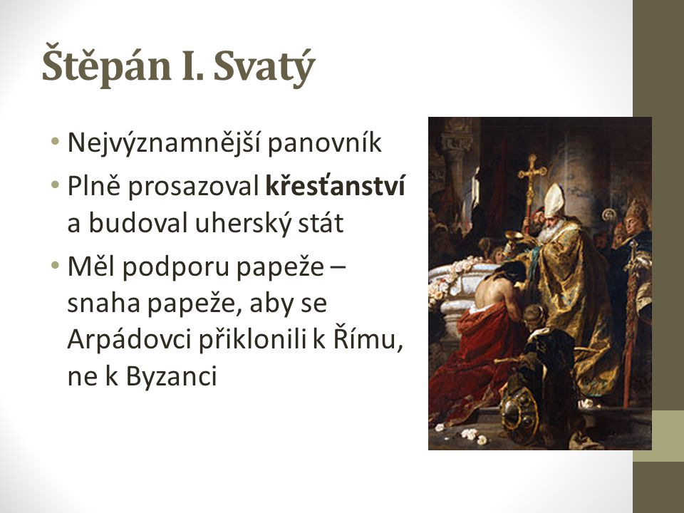 Štěpán I. Svatý Nejvýznamnější panovník Plně prosazoval křesťanství a budoval uherský stát Měl podporu papeže – snaha papeže, aby se Arpádovci přiklon