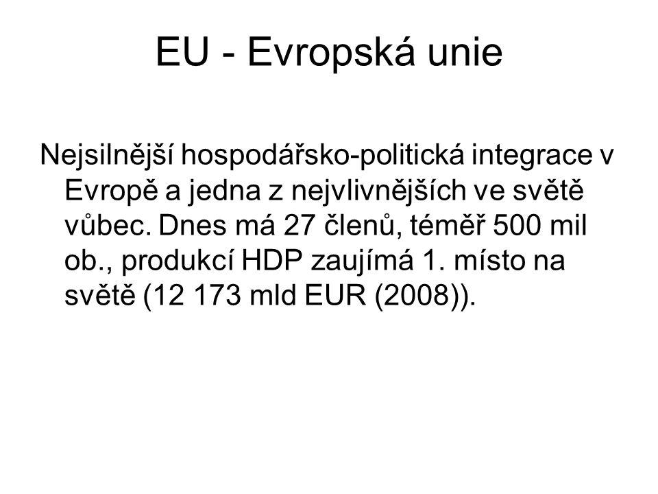 EU - Evropská unie Nejsilnější hospodářsko-politická integrace v Evropě a jedna z nejvlivnějších ve světě vůbec. Dnes má 27 členů, téměř 500 mil ob.,