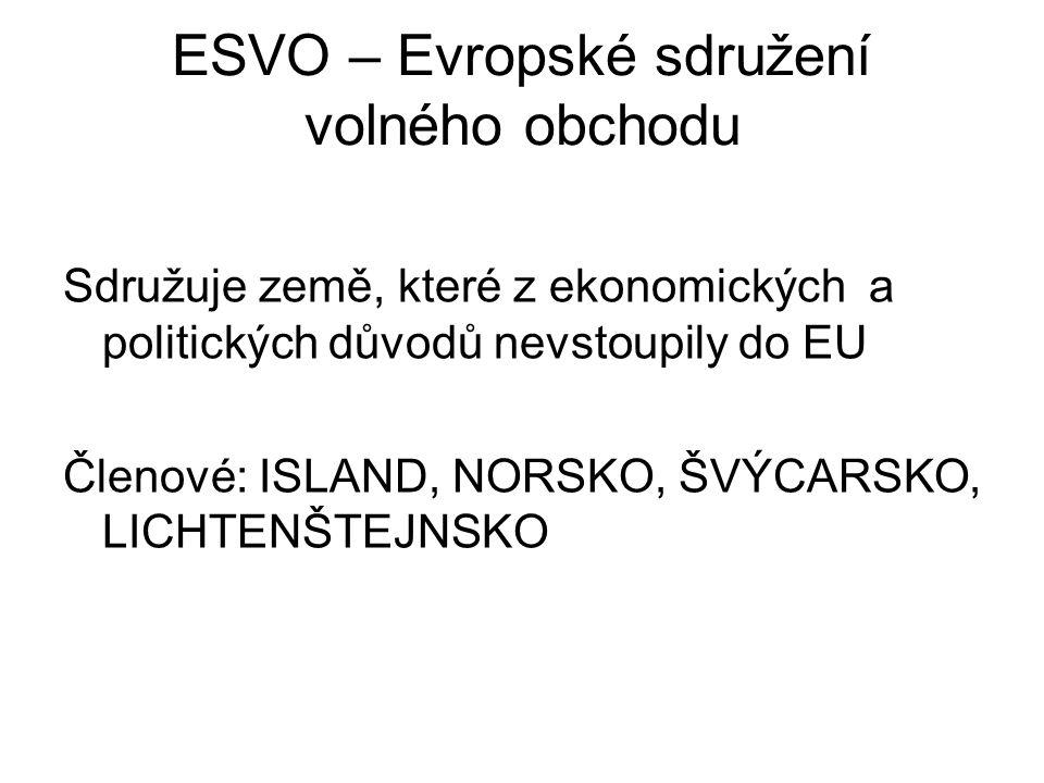 ESVO – Evropské sdružení volného obchodu Sdružuje země, které z ekonomických a politických důvodů nevstoupily do EU Členové: ISLAND, NORSKO, ŠVÝCARSKO