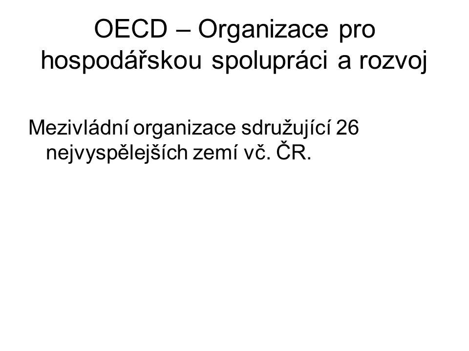 OECD – Organizace pro hospodářskou spolupráci a rozvoj Mezivládní organizace sdružující 26 nejvyspělejších zemí vč. ČR.