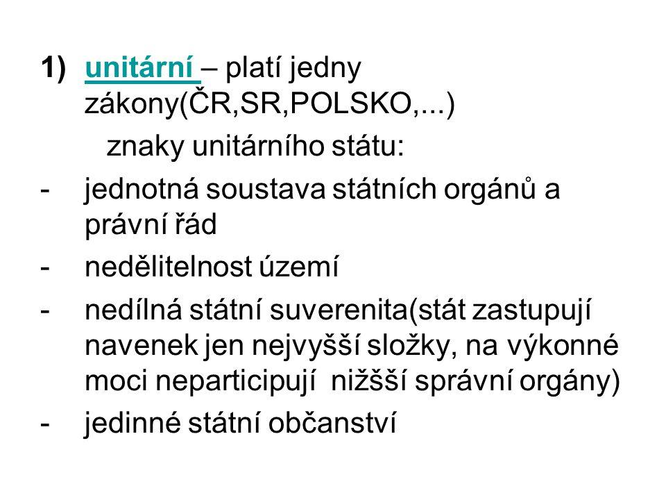 1)unitární – platí jedny zákony(ČR,SR,POLSKO,...)unitární znaky unitárního státu: -jednotná soustava státních orgánů a právní řád -nedělitelnost území