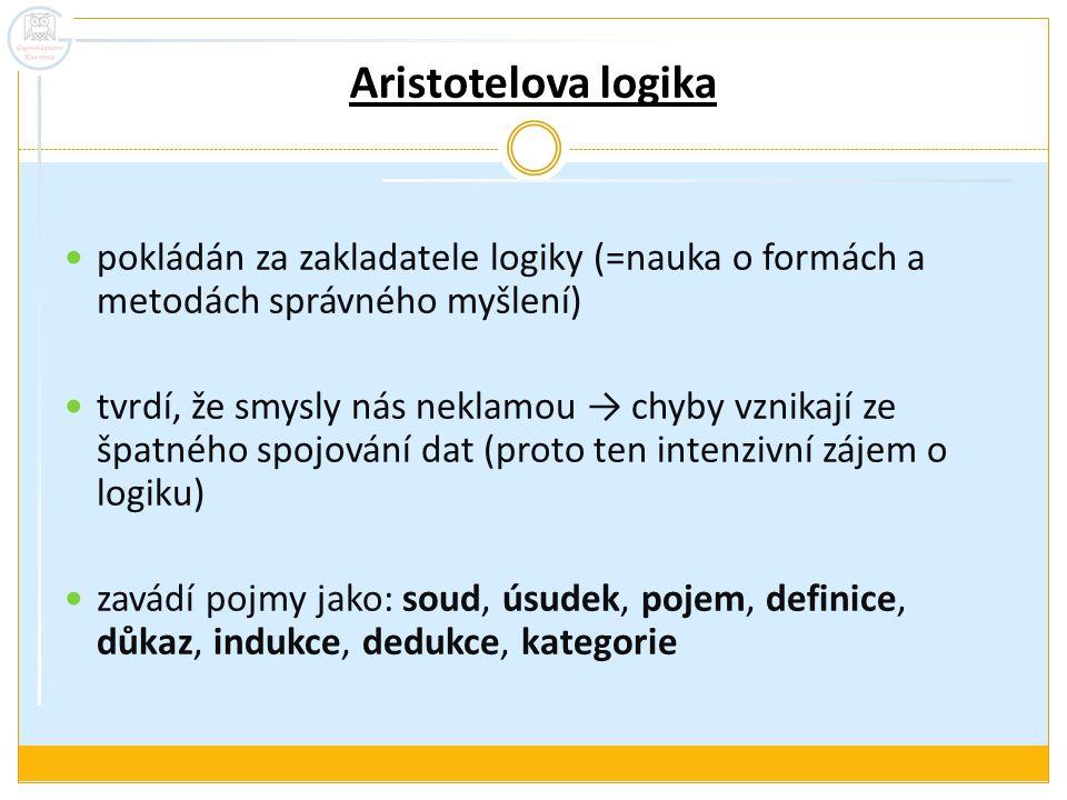 Aristotelova logika pokládán za zakladatele logiky (=nauka o formách a metodách správného myšlení) tvrdí, že smysly nás neklamou → chyby vznikají ze špatného spojování dat (proto ten intenzivní zájem o logiku) zavádí pojmy jako: soud, úsudek, pojem, definice, důkaz, indukce, dedukce, kategorie