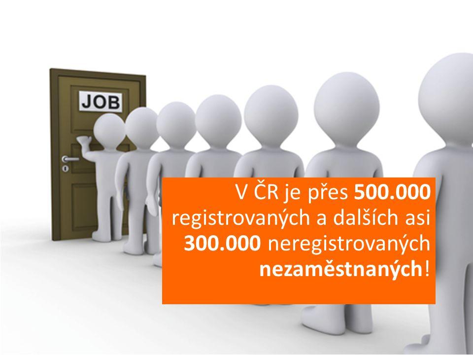 V ČR je přes 500.000 registrovaných a dalších asi 300.000 neregistrovaných nezaměstnaných!
