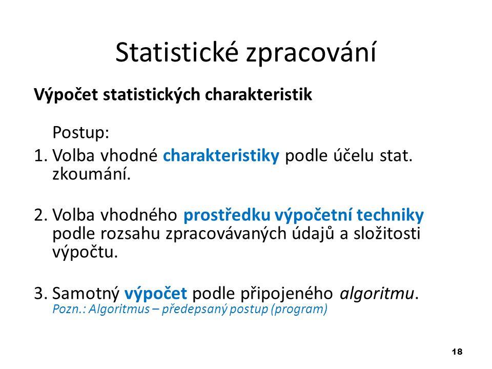 18 Statistické zpracování Výpočet statistických charakteristik Postup: 1.Volba vhodné charakteristiky podle účelu stat. zkoumání. 2.Volba vhodného pro