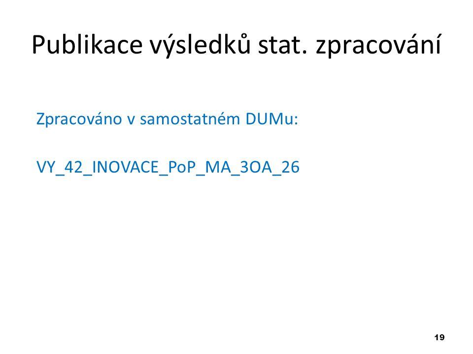 19 Publikace výsledků stat. zpracování Zpracováno v samostatném DUMu: VY_42_INOVACE_PoP_MA_3OA_26
