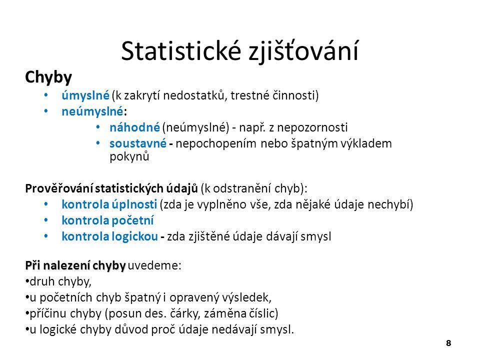 8 Statistické zjišťování Chyby úmyslné (k zakrytí nedostatků, trestné činnosti) neúmyslné: náhodné (neúmyslné) - např. z nepozornosti soustavné - nepo