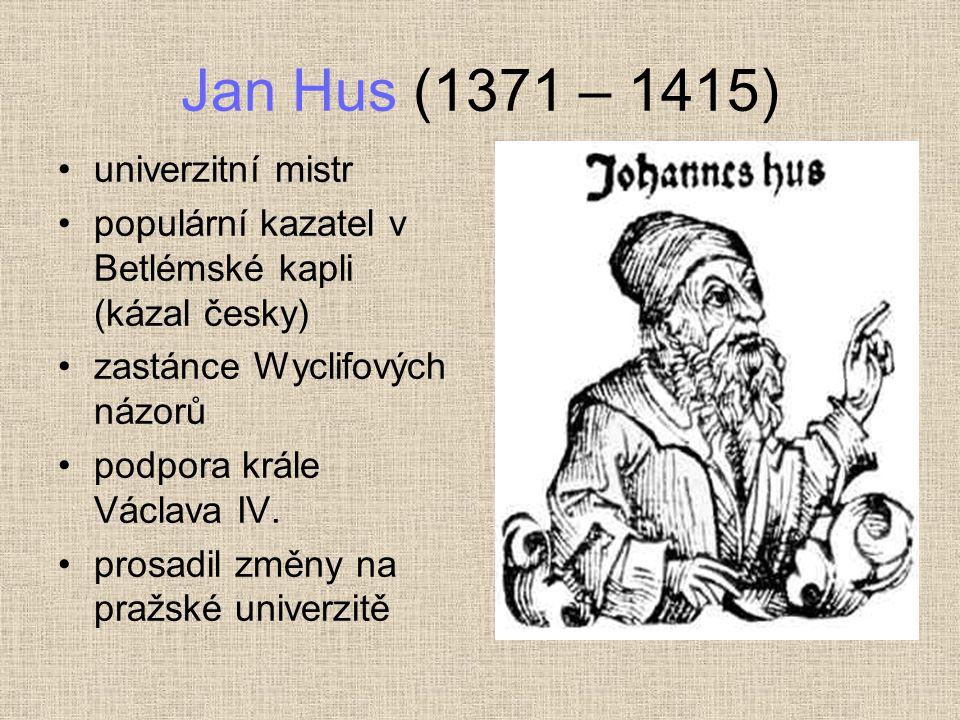 Jan Hus (1371 – 1415) univerzitní mistr populární kazatel v Betlémské kapli (kázal česky) zastánce Wyclifových názorů podpora krále Václava IV.
