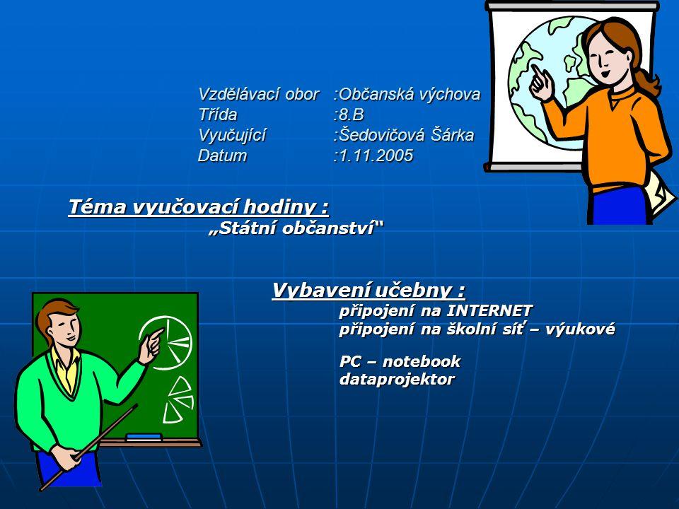 """Vzdělávací obor:Občanská výchova Třída:8.B Vyučující:Šedovičová Šárka Datum:1.11.2005 Téma vyučovací hodiny : """"Státní občanství """"Státní občanství Vybavení učebny : připojení na INTERNET připojení na školní síť – výukové programy PC – notebook PC – notebook dataprojektor dataprojektor"""