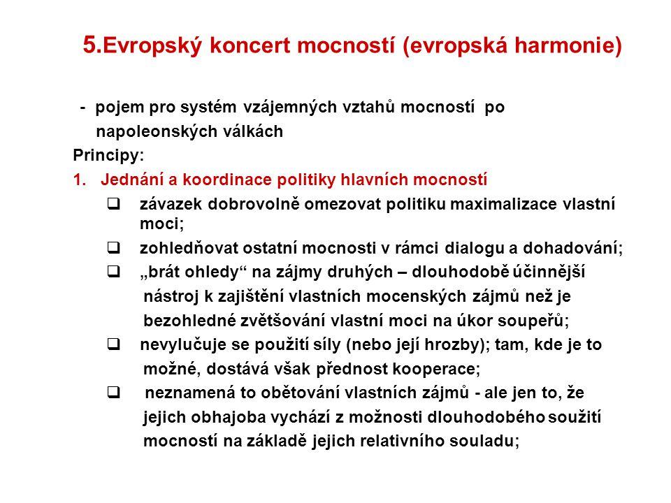 5. Evropský koncert mocností (evropská harmonie) - pojem pro systém vzájemných vztahů mocností po napoleonských válkách Principy: 1. Jednání a koordin