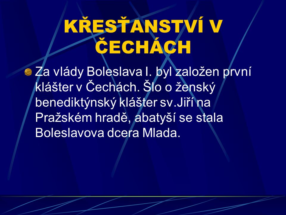 KŘESŤANSTVÍ V ČECHÁCH Za vlády Boleslava I. byl založen první klášter v Čechách. Šlo o ženský benediktýnský klášter sv.Jiří na Pražském hradě, abatyší
