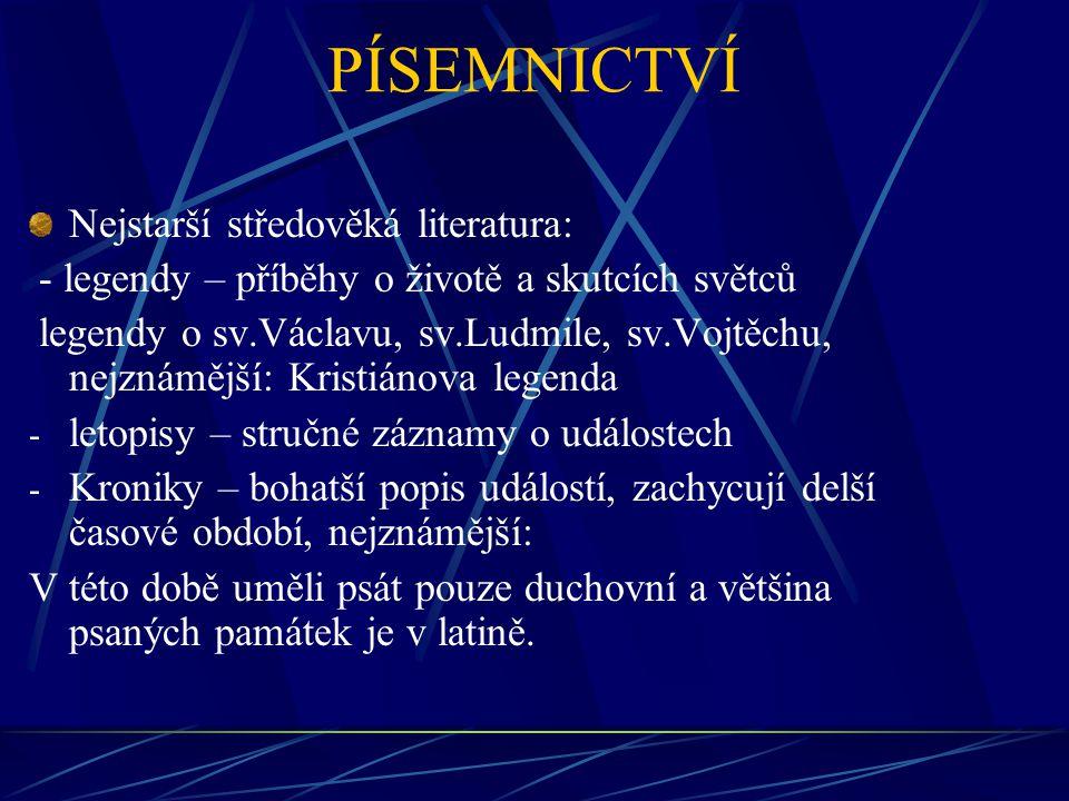 PÍSEMNICTVÍ Nejstarší středověká literatura: - legendy – příběhy o životě a skutcích světců legendy o sv.Václavu, sv.Ludmile, sv.Vojtěchu, nejznámější