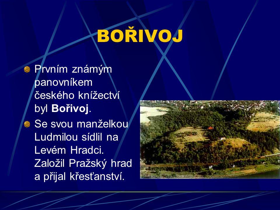 BOŘIVOJ Prvním známým panovníkem českého knížectví byl Bořivoj. Se svou manželkou Ludmilou sídlil na Levém Hradci. Založil Pražský hrad a přijal křesť