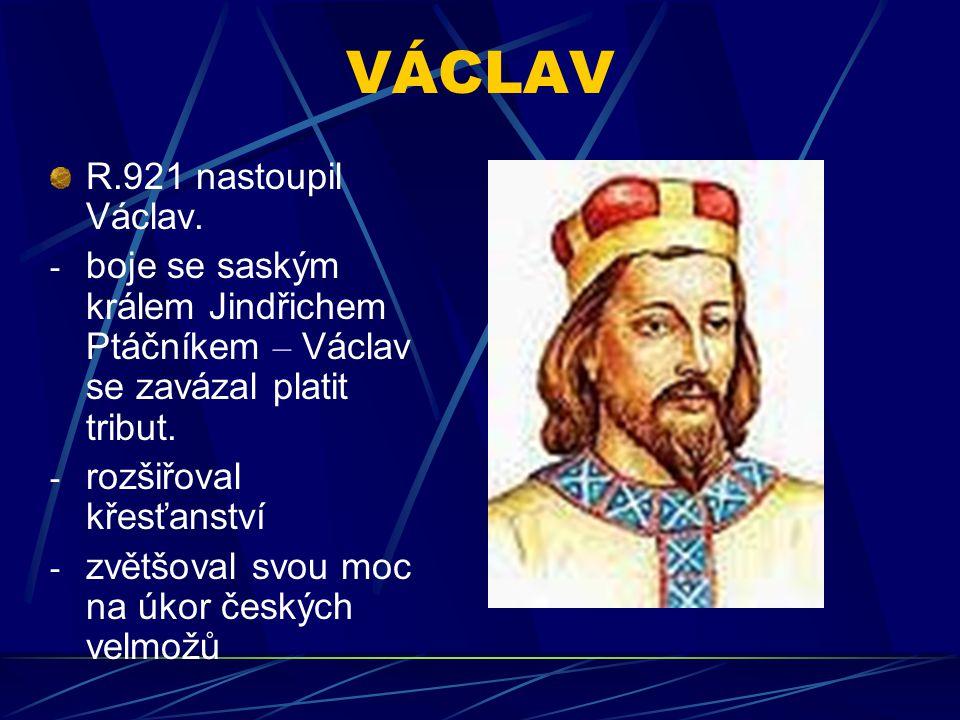 VÁCLAV R.921 nastoupil Václav. - boje se saským králem Jindřichem Ptáčníkem – Václav se zavázal platit tribut. - rozšiřoval křesťanství - zvětšoval sv