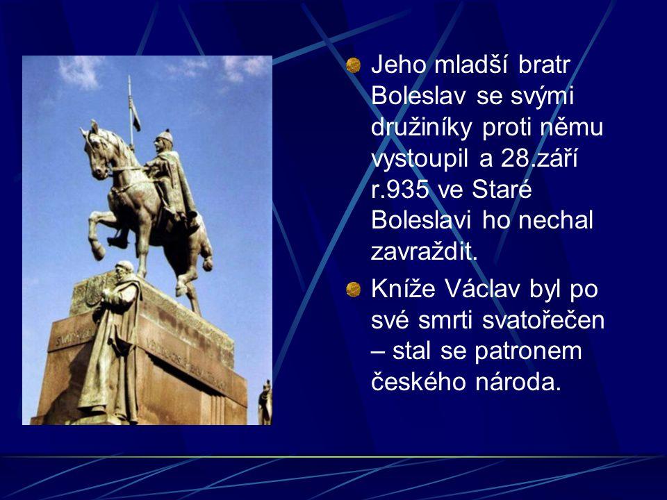 Jeho mladší bratr Boleslav se svými družiníky proti němu vystoupil a 28.září r.935 ve Staré Boleslavi ho nechal zavraždit. Kníže Václav byl po své smr