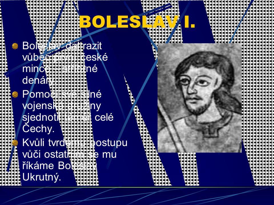 BOLESLAV I. Boleslav dal razit vůbec první české mince – stříbrné denáry. Pomocí své silné vojenské družiny sjednotil téměř celé Čechy. Kvůli tvrdému