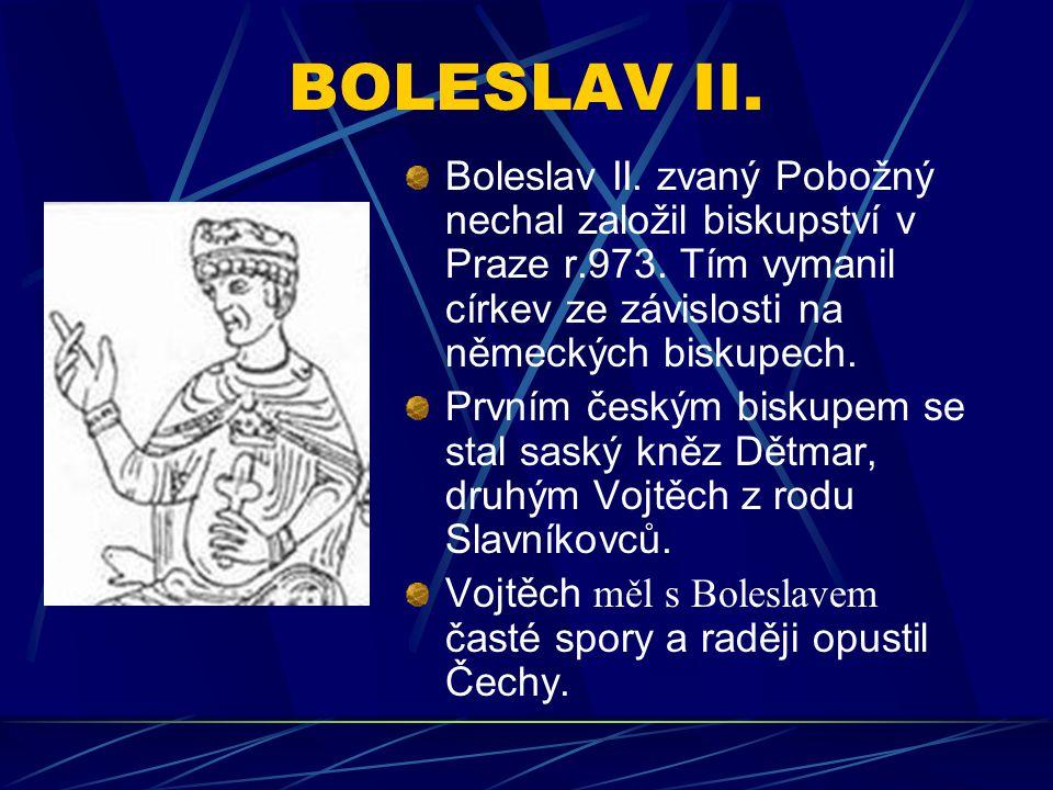 BOLESLAV II. Boleslav II. zvaný Pobožný nechal založil biskupství v Praze r.973. Tím vymanil církev ze závislosti na německých biskupech. Prvním český