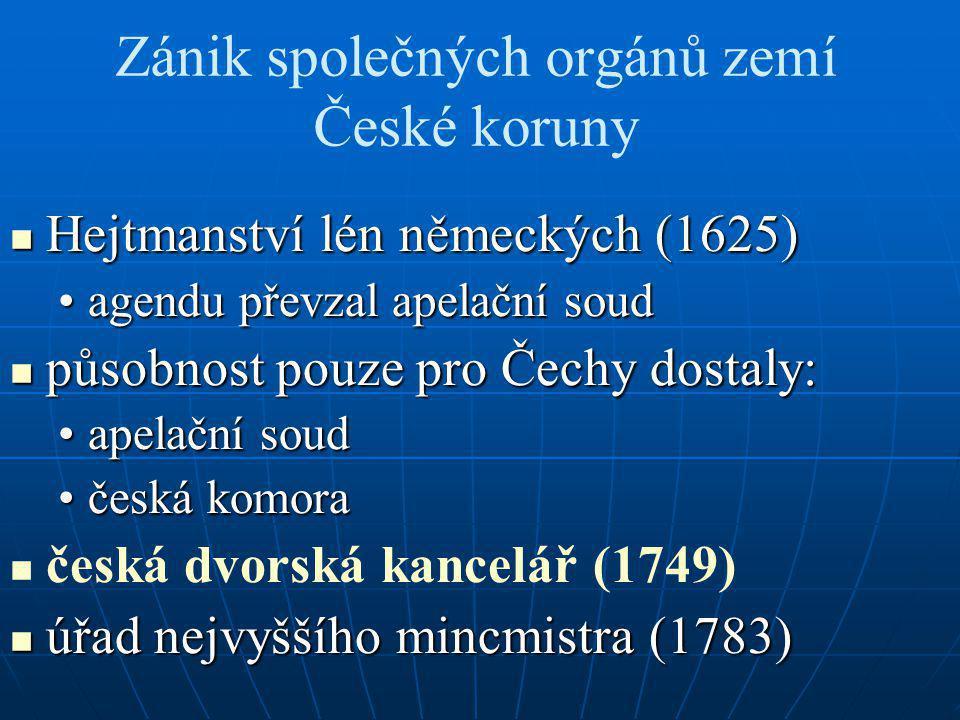 Zánik společných orgánů zemí České koruny Hejtmanství lén německých (1625) Hejtmanství lén německých (1625) agendu převzal apelační soudagendu převzal apelační soud působnost pouze pro Čechy dostaly: působnost pouze pro Čechy dostaly: apelační soudapelační soud česká komoračeská komora česká dvorská kancelář (1749) úřad nejvyššího mincmistra (1783) úřad nejvyššího mincmistra (1783)