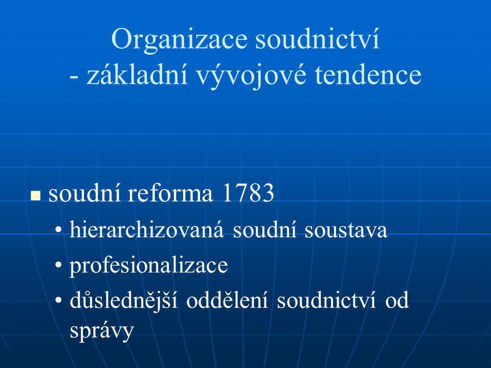 Organizace soudnictví - základní vývojové tendence soudní reforma 1783 hierarchizovaná soudní soustava profesionalizace důslednější oddělení soudnictví od správy