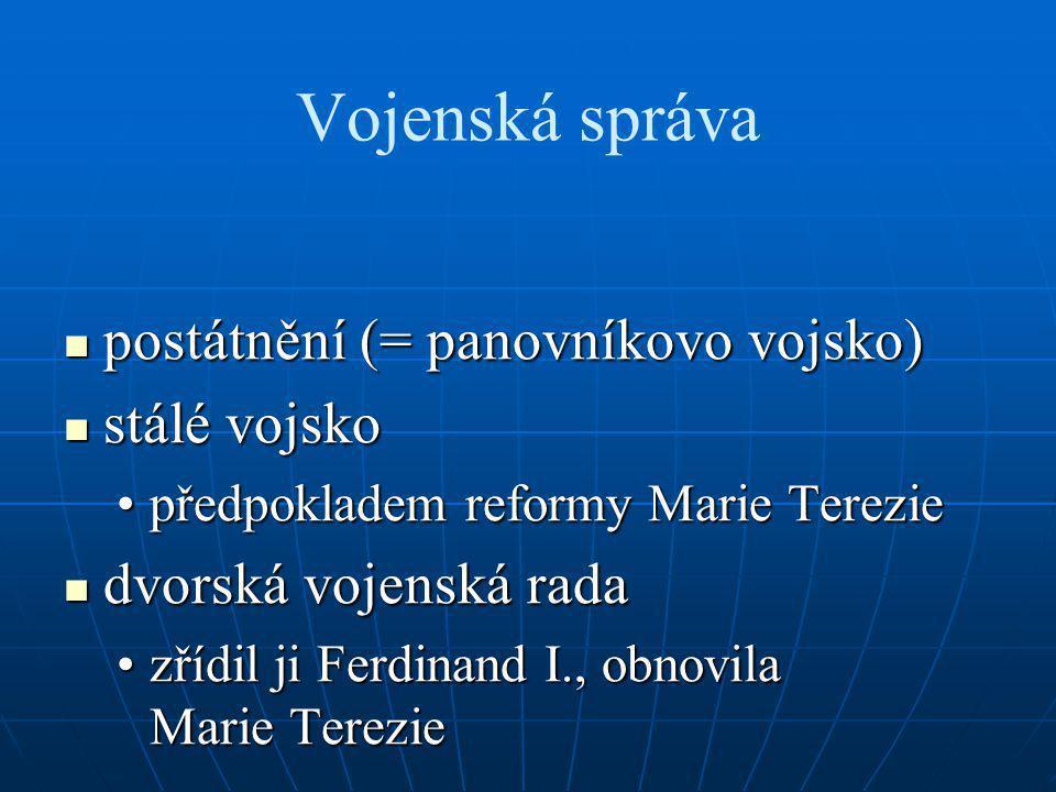 Vojenská správa postátnění (= panovníkovo vojsko) postátnění (= panovníkovo vojsko) stálé vojsko stálé vojsko předpokladem reformy Marie Tereziepředpokladem reformy Marie Terezie dvorská vojenská rada dvorská vojenská rada zřídil ji Ferdinand I., obnovila Marie Tereziezřídil ji Ferdinand I., obnovila Marie Terezie