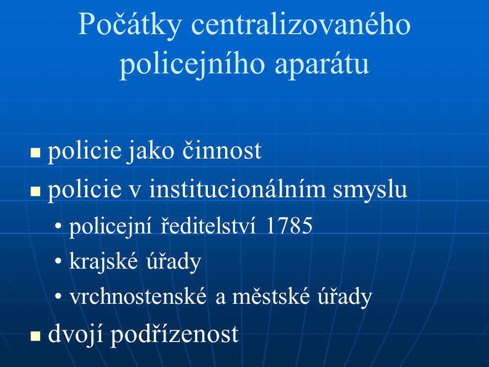 Počátky centralizovaného policejního aparátu policie jako činnost policie v institucionálním smyslu policejní ředitelství 1785 krajské úřady vrchnostenské a městské úřady dvojí podřízenost