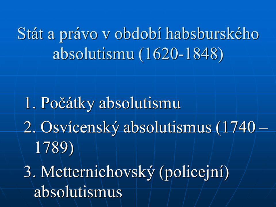 Stát a právo v období habsburského absolutismu (1620-1848) 1. Počátky absolutismu 2. Osvícenský absolutismus (1740 – 1789) 3. Metternichovský (policej