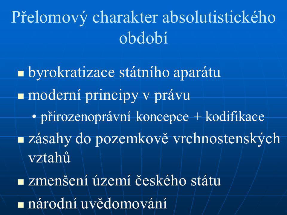 Přelomový charakter absolutistického období byrokratizace státního aparátu moderní principy v právu přirozenoprávní koncepce + kodifikace zásahy do pozemkově vrchnostenských vztahů zmenšení území českého státu národní uvědomování