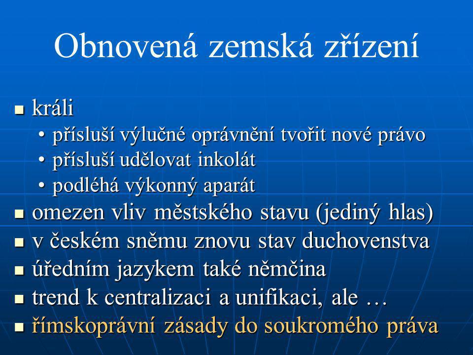 Obnovená zemská zřízení králi králi přísluší výlučné oprávnění tvořit nové právopřísluší výlučné oprávnění tvořit nové právo přísluší udělovat inkolátpřísluší udělovat inkolát podléhá výkonný aparátpodléhá výkonný aparát omezen vliv městského stavu (jediný hlas) omezen vliv městského stavu (jediný hlas) v českém sněmu znovu stav duchovenstva v českém sněmu znovu stav duchovenstva úředním jazykem také němčina úředním jazykem také němčina trend k centralizaci a unifikaci, ale … trend k centralizaci a unifikaci, ale … římskoprávní zásady do soukromého práva římskoprávní zásady do soukromého práva