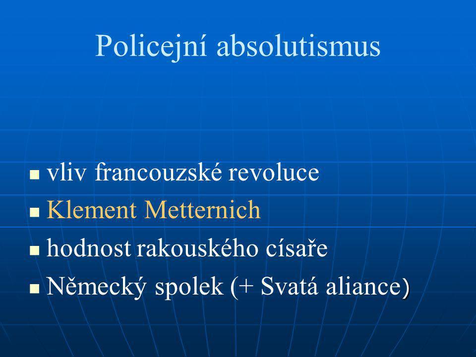 Policejní absolutismus vliv francouzské revoluce Klement Metternich hodnost rakouského císaře ) Německý spolek (+ Svatá aliance )