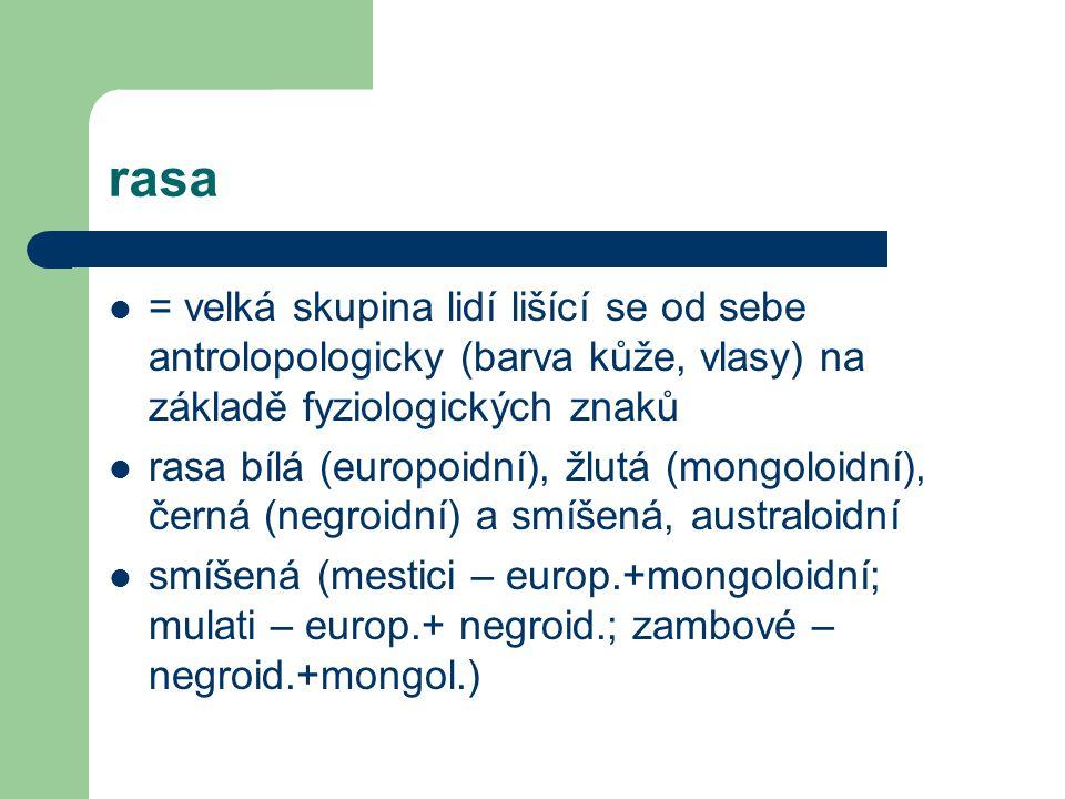 rasa = velká skupina lidí lišící se od sebe antrolopologicky (barva kůže, vlasy) na základě fyziologických znaků rasa bílá (europoidní), žlutá (mongoloidní), černá (negroidní) a smíšená, australoidní smíšená (mestici – europ.+mongoloidní; mulati – europ.+ negroid.; zambové – negroid.+mongol.)