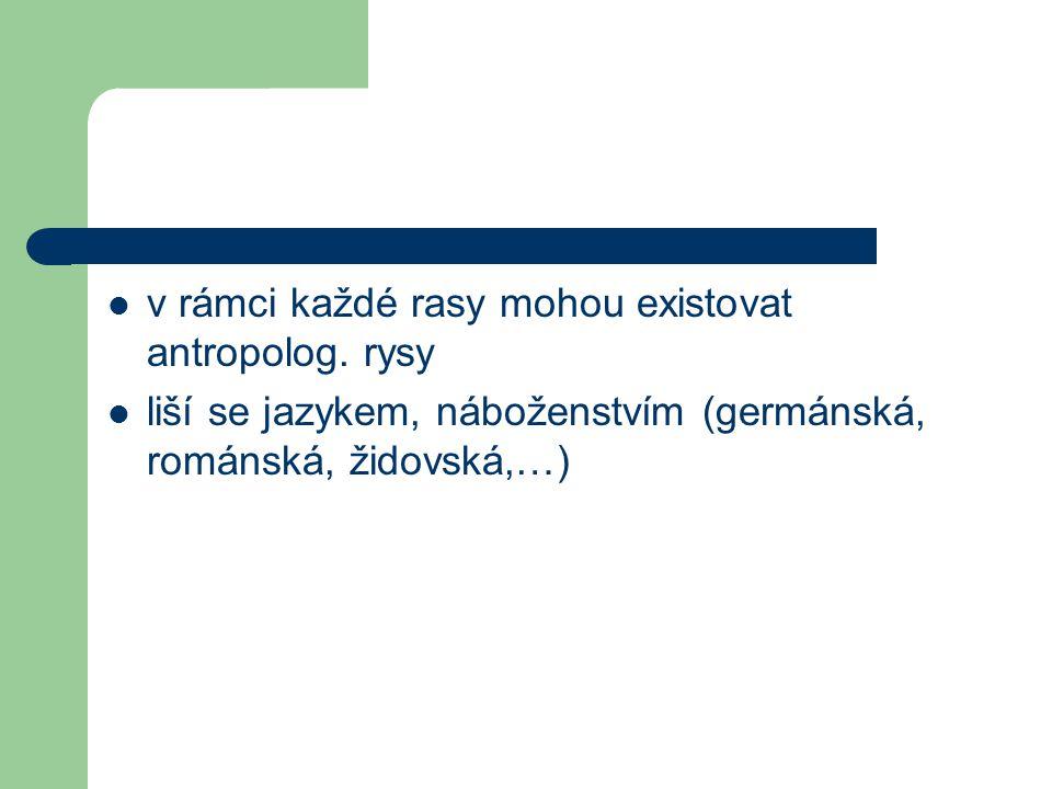 v rámci každé rasy mohou existovat antropolog. rysy liší se jazykem, náboženstvím (germánská, románská, židovská,…)