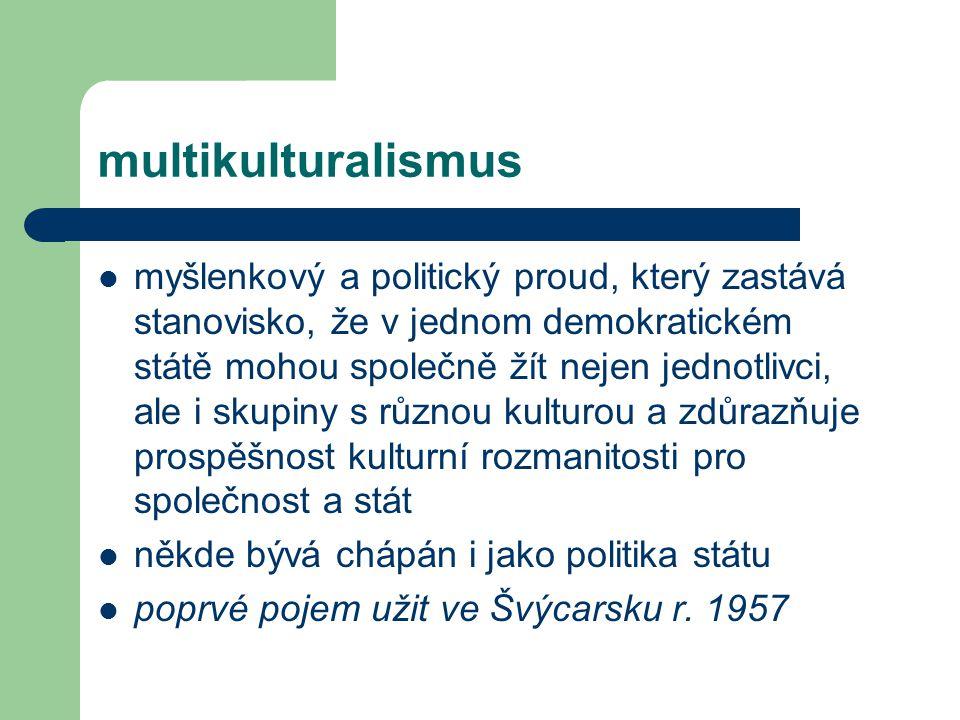 multikulturalismus myšlenkový a politický proud, který zastává stanovisko, že v jednom demokratickém státě mohou společně žít nejen jednotlivci, ale i skupiny s různou kulturou a zdůrazňuje prospěšnost kulturní rozmanitosti pro společnost a stát někde bývá chápán i jako politika státu poprvé pojem užit ve Švýcarsku r.