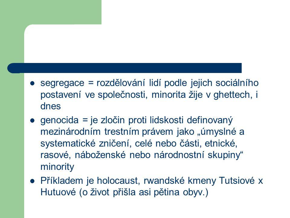 """segregace = rozdělování lidí podle jejich sociálního postavení ve společnosti, minorita žije v ghettech, i dnes genocida = je zločin proti lidskosti definovaný mezinárodním trestním právem jako """"úmyslné a systematické zničení, celé nebo části, etnické, rasové, náboženské nebo národnostní skupiny minority Příkladem je holocaust, rwandské kmeny Tutsiové x Hutuové (o život přišla asi pětina obyv.)"""