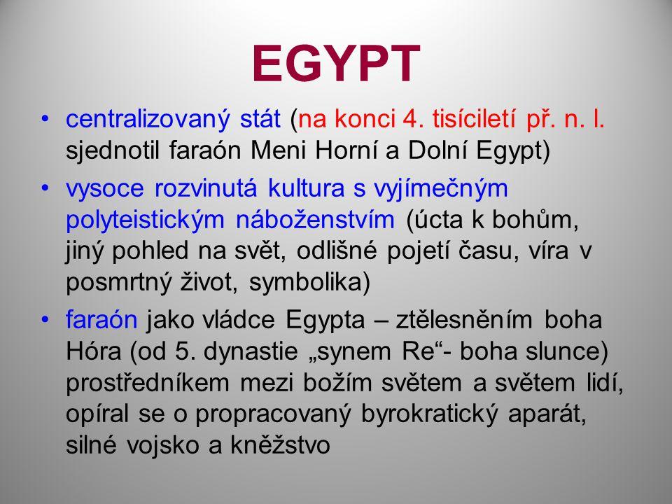 EGYPT centralizovaný stát (na konci 4. tisíciletí př. n. l. sjednotil faraón Meni Horní a Dolní Egypt) vysoce rozvinutá kultura s vyjímečným polyteist