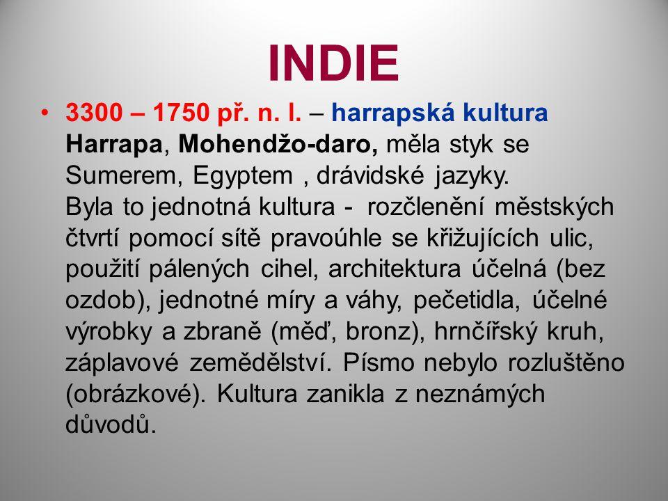 INDIE 3300 – 1750 př. n. l. – harrapská kultura Harrapa, Mohendžo-daro, měla styk se Sumerem, Egyptem, drávidské jazyky. Byla to jednotná kultura - ro