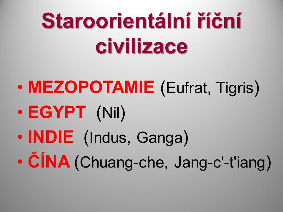 Staroorientální říční civilizace MEZOPOTAMIE ( Eufrat, Tigris ) EGYPT ( Nil ) INDIE ( Indus, Ganga ) ČÍNA ( Chuang-che, Jang-c'-t'iang )
