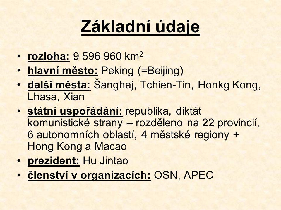Základní údaje rozloha: 9 596 960 km 2 hlavní město: Peking (=Beijing) další města: Šanghaj, Tchien-Tin, Honkg Kong, Lhasa, Xian státní uspořádání: republika, diktát komunistické strany – rozděleno na 22 provincií, 6 autonomních oblastí, 4 městské regiony + Hong Kong a Macao prezident: Hu Jintao členství v organizacích: OSN, APEC