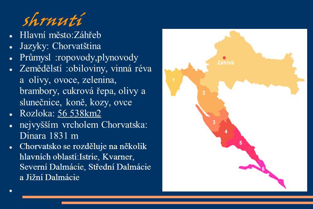 shrnutí Hlavní město:Záhřeb Jazyky: Chorvatština Průmysl :ropovody,plynovody Zemědělstí :obiloviny, vinná réva a olivy, ovoce, zelenina, brambory, cuk