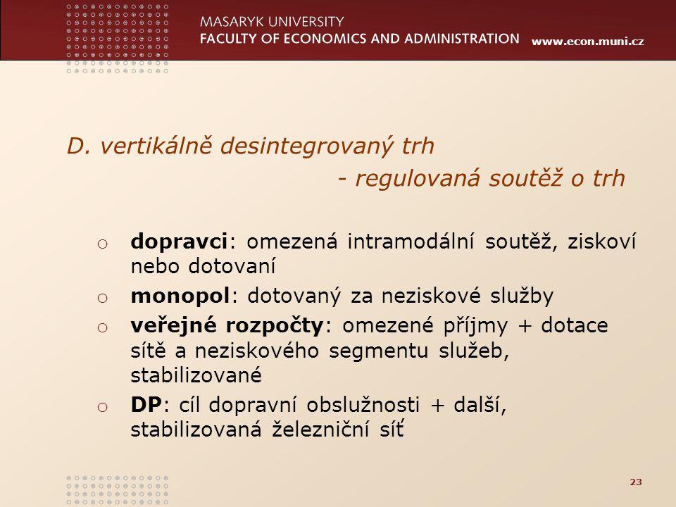 www.econ.muni.cz D. vertikálně desintegrovaný trh - regulovaná soutěž o trh o dopravci: omezená intramodální soutěž, ziskoví nebo dotovaní o monopol: