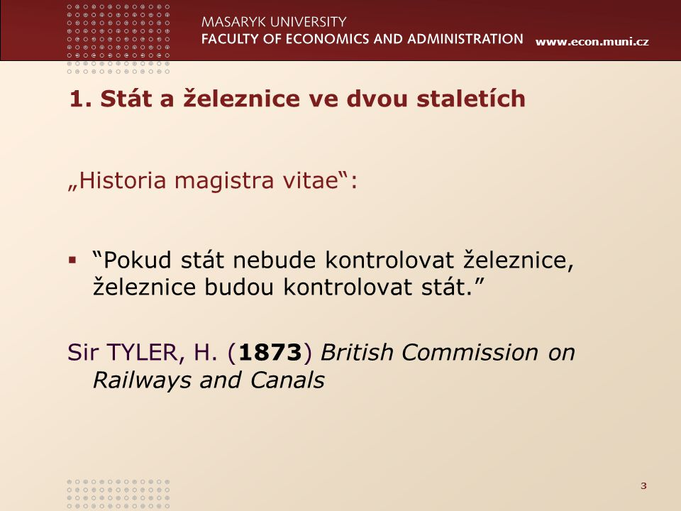 """www.econ.muni.cz 1. Stát a železnice ve dvou staletích """"Historia magistra vitae"""":  """"Pokud stát nebude kontrolovat železnice, železnice budou kontrolo"""