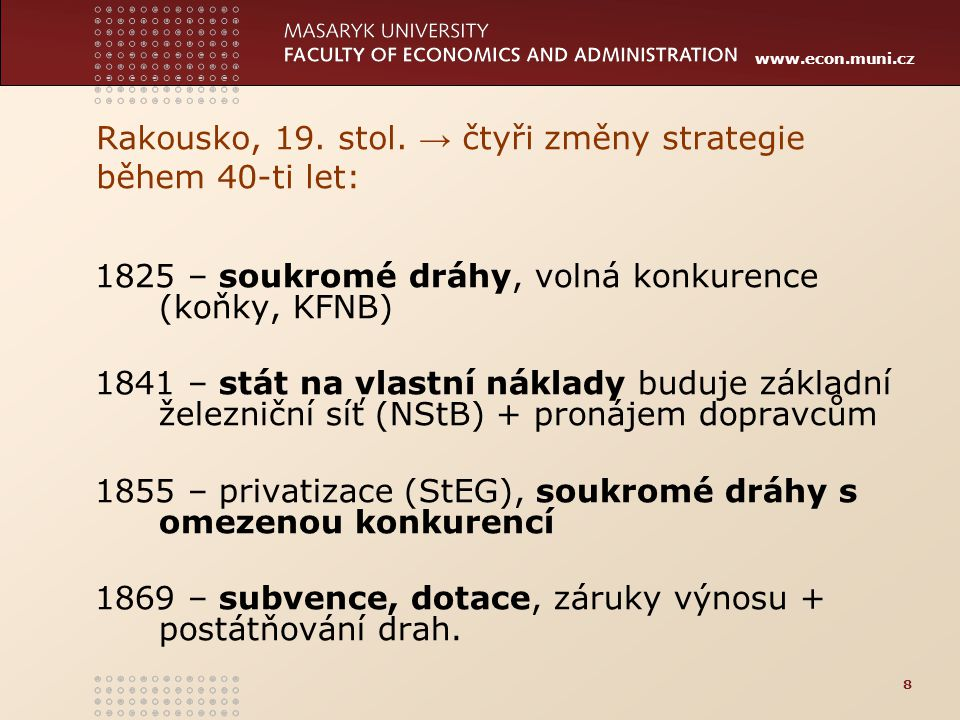 www.econ.muni.cz Rakousko, 19. stol. → čtyři změny strategie během 40-ti let: 1825 – soukromé dráhy, volná konkurence (koňky, KFNB) 1841 – stát na vla