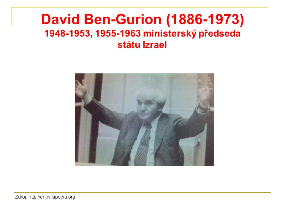 David Ben-Gurion (1886-1973) 1948-1953, 1955-1963 ministerský předseda státu Izrael Zdroj: http://en.wikipedia.org