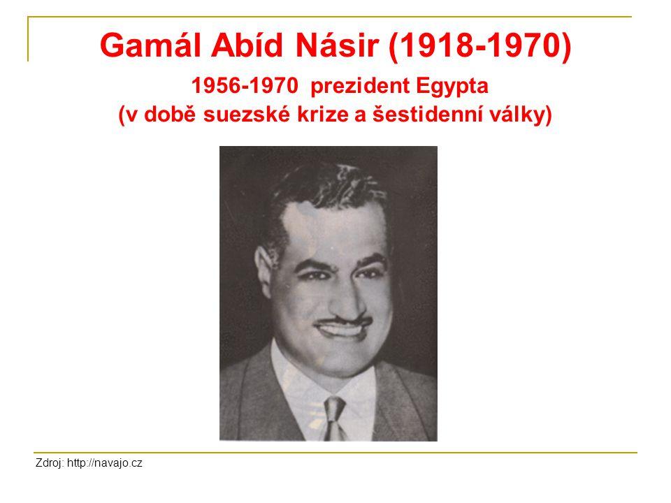 Gamál Abíd Násir (1918-1970) 1956-1970 prezident Egypta (v době suezské krize a šestidenní války) Zdroj: http://navajo.cz